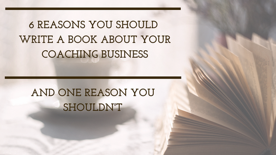 6 reasons you should write a book about your coaching business